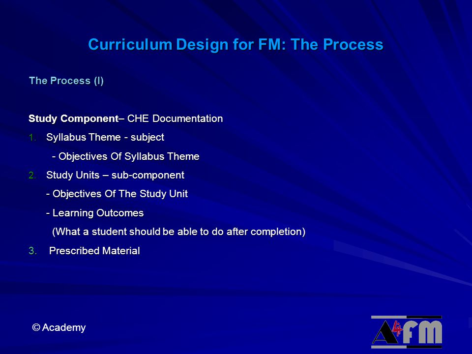 © Academy Curriculum Design for FM: The Process The Process (I) Study Component– CHE Documentation 1.