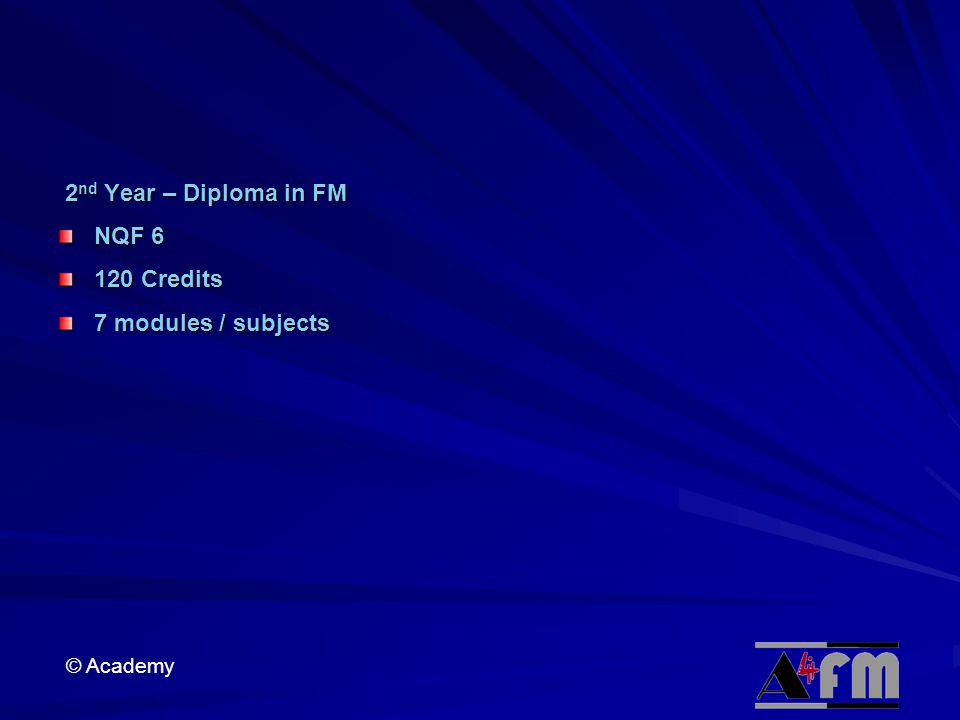 © Academy 2 nd Year – Diploma in FM 2 nd Year – Diploma in FM NQF 6 120 Credits 7 modules / subjects