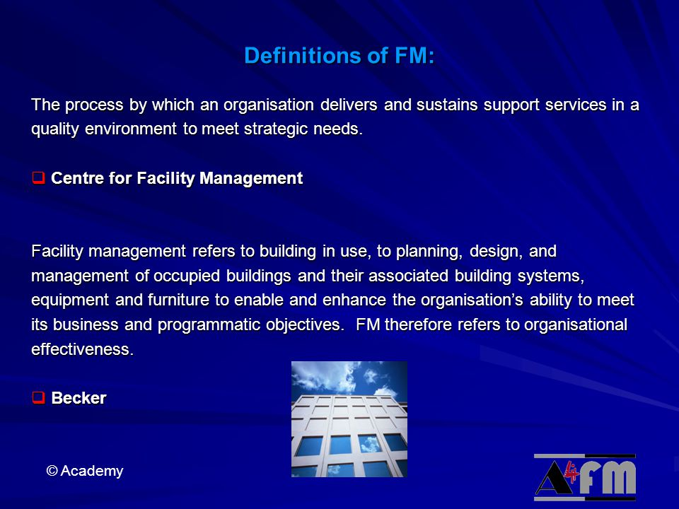 © Academy Definitions of FM: The process by which an organisation delivers and sustains support services in a quality environment to meet strategic needs.
