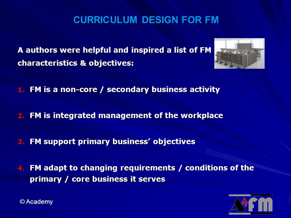 © Academy CURRICULUM DESIGN FOR FM A authors were helpful and inspired a list of FM characteristics & objectives: 1.