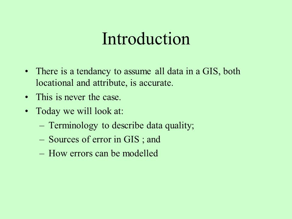 Introduction There is a tendancy to assume all data in a GIS, both locational and attribute, is accurate.