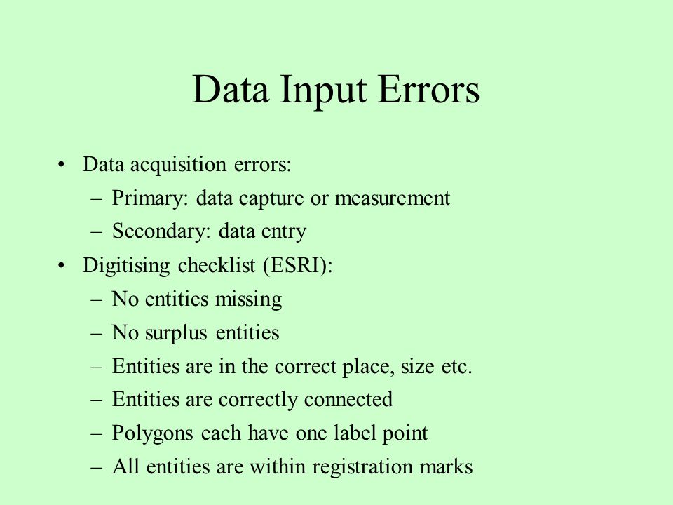 Data Input Errors Data acquisition errors: –Primary: data capture or measurement –Secondary: data entry Digitising checklist (ESRI): –No entities missing –No surplus entities –Entities are in the correct place, size etc.