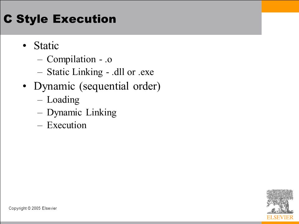 Copyright © 2005 Elsevier C Style Execution Static –Compilation -.o –Static Linking -.dll or.exe Dynamic (sequential order) –Loading –Dynamic Linking –Execution