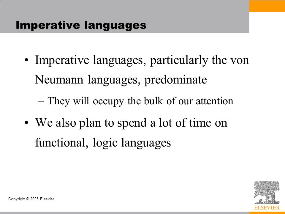 Copyright © 2005 Elsevier Imperative languages Imperative languages, particularly the von Neumann languages, predominate –They will occupy the bulk of our attention We also plan to spend a lot of time on functional, logic languages