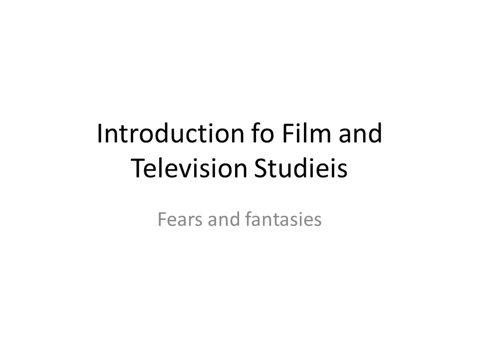 Introduction fo Film and Television Studieis Fears and fantasies