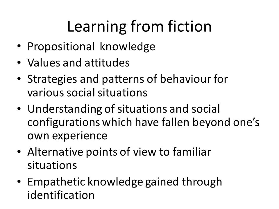 Learning from fiction Propositional knowledge Values and attitudes Strategies and patterns of behaviour for various social situations Understanding of situations and social configurations which have fallen beyond one's own experience Alternative points of view to familiar situations Empathetic knowledge gained through identification