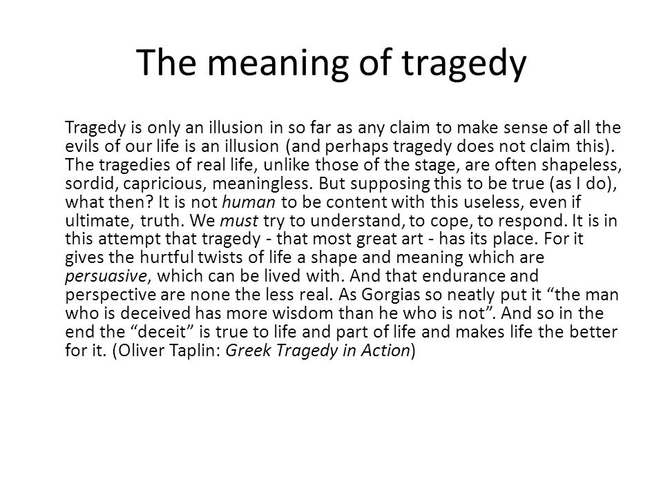 The meaning of tragedy Tragedy is only an illusion in so far as any claim to make sense of all the evils of our life is an illusion (and perhaps tragedy does not claim this).