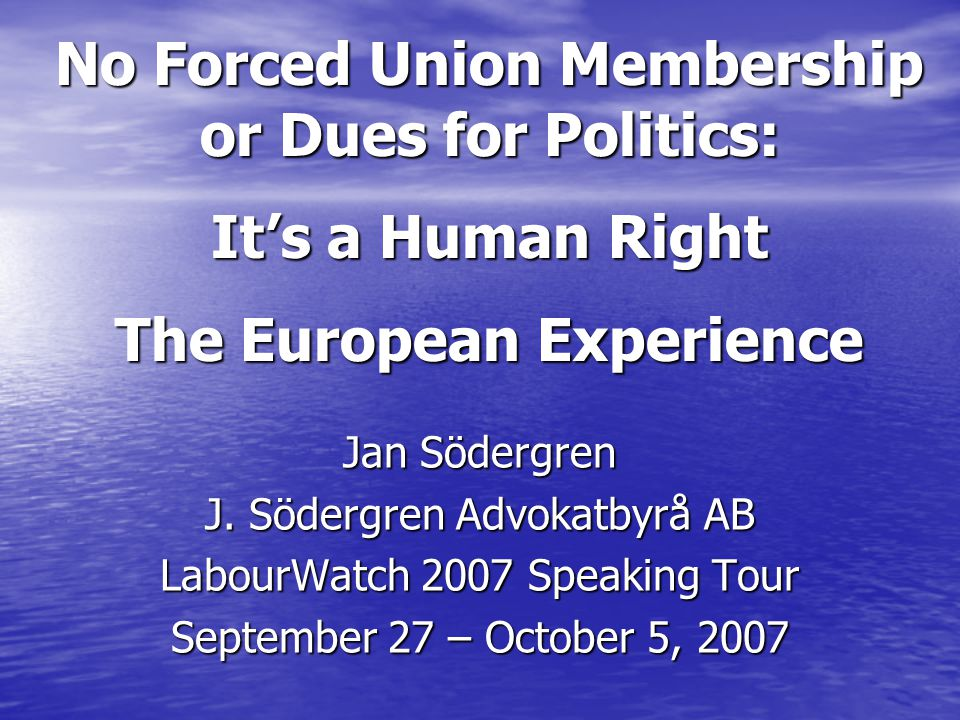 AGENDA/OBJECTIVES Overview European political and Court system Summarize European history of: End of closed shop – forced membership End of closed shop – forced membership End of non-member dues for politics & other non-bargaining purposes End of non-member dues for politics & other non-bargaining purposes NOTE: Most unions in Europe DO NOT seek dues from non-members