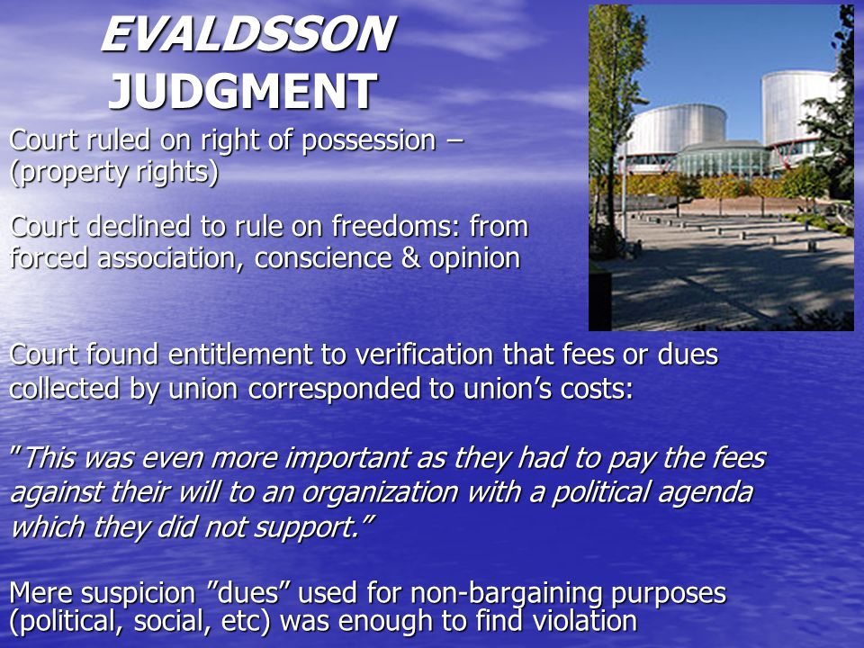 EVALDSSON JUDGMENT Court ruled on right of possession – (property rights) Court declined to rule on freedoms: from forced association, conscience & opinion Court found entitlement to verification that fees or dues collected by union corresponded to union's costs: This was even more important as they had to pay the fees against their will to an organization with a political agenda which they did not support. Mere suspicion dues used for non-bargaining purposes (political, social, etc) was enough to find violation