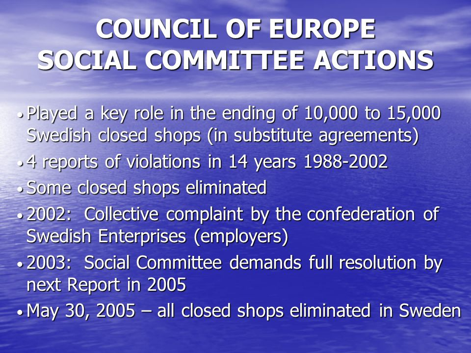COUNCIL OF EUROPE SOCIAL COMMITTEE ACTIONS Played a key role in the ending of 10,000 to 15,000 Swedish closed shops (in substitute agreements) Played a key role in the ending of 10,000 to 15,000 Swedish closed shops (in substitute agreements) 4 reports of violations in 14 years 1988-2002 4 reports of violations in 14 years 1988-2002 Some closed shops eliminated Some closed shops eliminated 2002: Collective complaint by the confederation of Swedish Enterprises (employers) 2002: Collective complaint by the confederation of Swedish Enterprises (employers) 2003: Social Committee demands full resolution by next Report in 2005 2003: Social Committee demands full resolution by next Report in 2005 May 30, 2005 – all closed shops eliminated in Sweden May 30, 2005 – all closed shops eliminated in Sweden