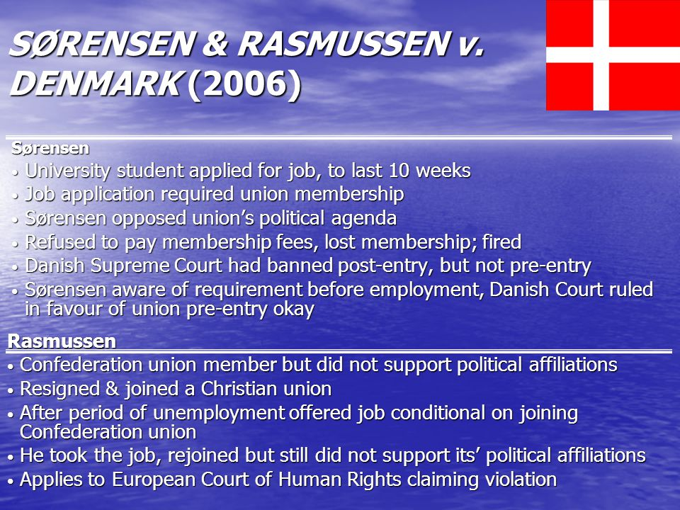 Sørensen University student applied for job, to last 10 weeks University student applied for job, to last 10 weeks Job application required union membership Job application required union membership Sørensen opposed union's political agenda Sørensen opposed union's political agenda Refused to pay membership fees, lost membership; fired Refused to pay membership fees, lost membership; fired Danish Supreme Court had banned post-entry, but not pre-entry Danish Supreme Court had banned post-entry, but not pre-entry Sørensen aware of requirement before employment, Danish Court ruled in favour of union pre-entry okay Sørensen aware of requirement before employment, Danish Court ruled in favour of union pre-entry okay Rasmussen Confederation union member but did not support political affiliations Confederation union member but did not support political affiliations Resigned & joined a Christian union Resigned & joined a Christian union After period of unemployment offered job conditional on joining Confederation union After period of unemployment offered job conditional on joining Confederation union He took the job, rejoined but still did not support its' political affiliations He took the job, rejoined but still did not support its' political affiliations Applies to European Court of Human Rights claiming violation Applies to European Court of Human Rights claiming violation SØRENSEN & RASMUSSEN v.