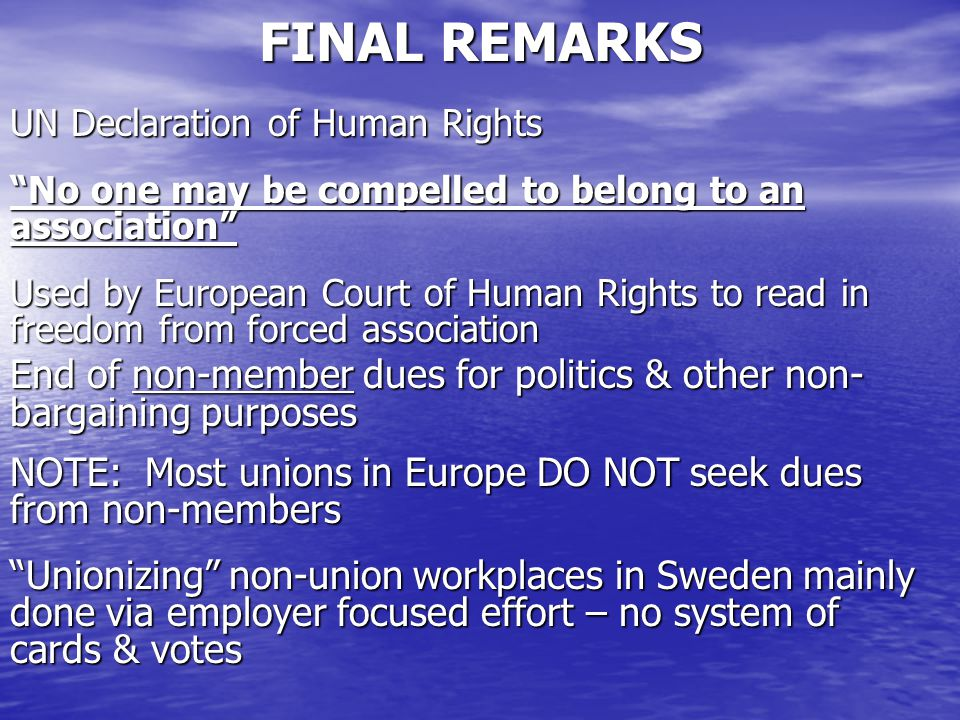 FINAL REMARKS UN Declaration of Human Rights No one may be compelled to belong to an association Used by European Court of Human Rights to read in freedom from forced association End of non-member dues for politics & other non- bargaining purposes NOTE: Most unions in Europe DO NOT seek dues from non-members Unionizing non-union workplaces in Sweden mainly done via employer focused effort – no system of cards & votes