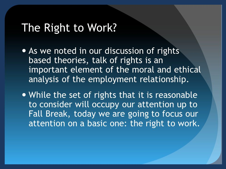 The Right to Work? As we noted in our discussion of rights based theories, talk of rights is an important element of the moral and ethical analysis of