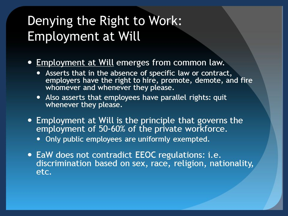 Denying the Right to Work: Employment at Will Employment at Will emerges from common law. Asserts that in the absence of specific law or contract, emp