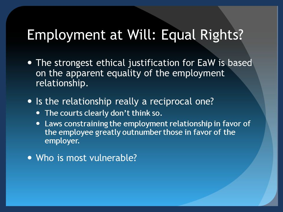 Employment at Will: Equal Rights? The strongest ethical justification for EaW is based on the apparent equality of the employment relationship. Is the
