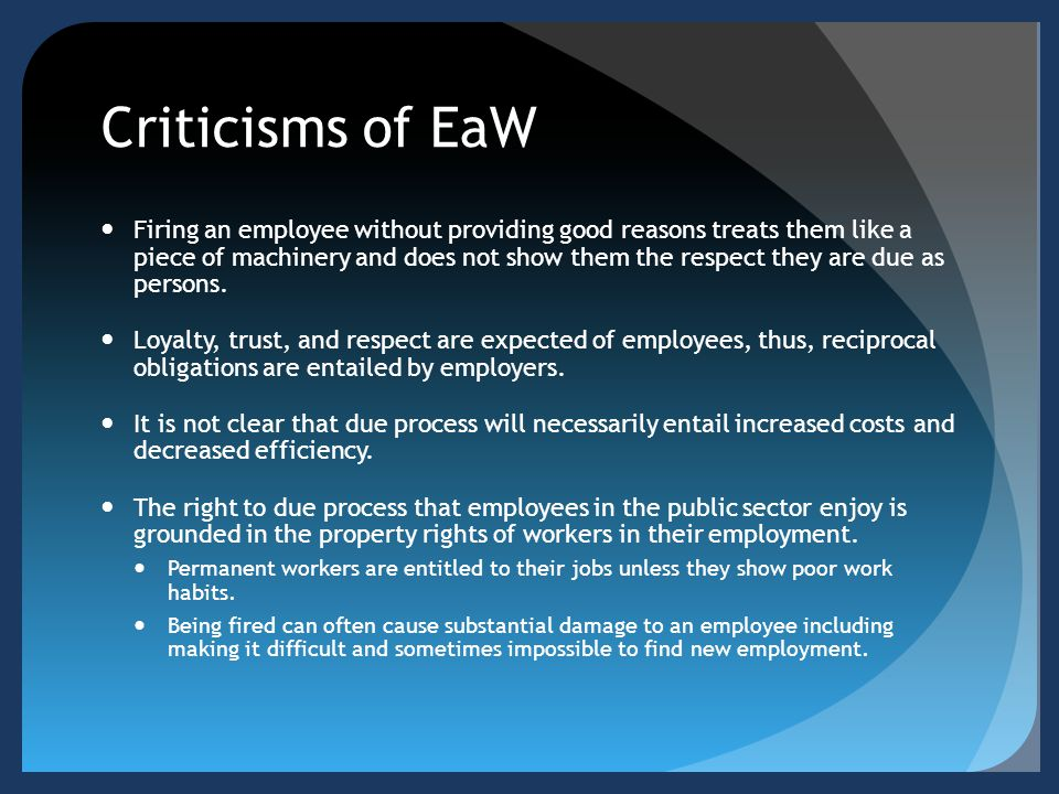 Criticisms of EaW Firing an employee without providing good reasons treats them like a piece of machinery and does not show them the respect they are