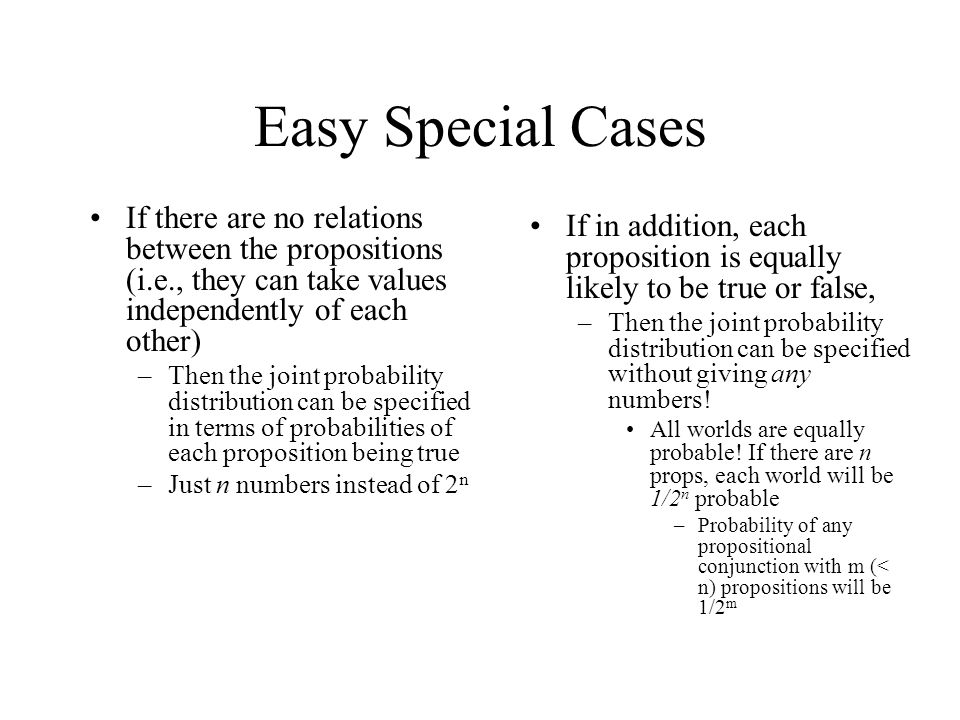 Easy Special Cases If in addition, each proposition is equally likely to be true or false, –Then the joint probability distribution can be specified without giving any numbers.