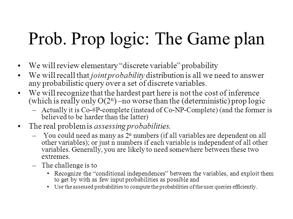 """Prob. Prop logic: The Game plan We will review elementary """"discrete variable"""" probability We will recall that joint probability distribution is all we"""