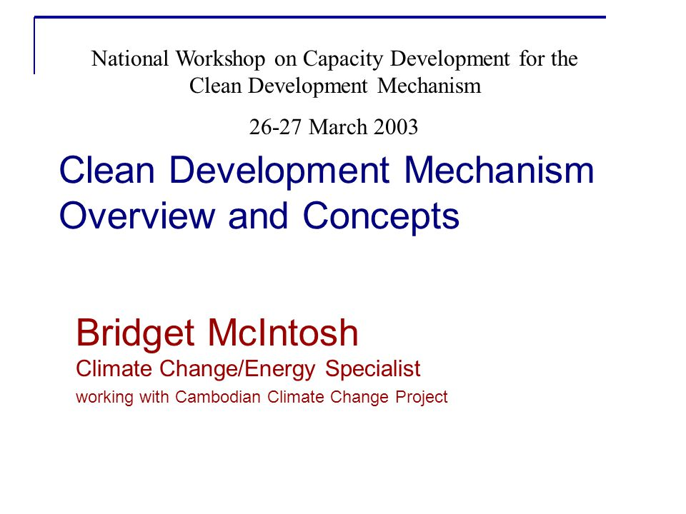 Clean Development Mechanism Overview and Concepts Bridget McIntosh Climate Change/Energy Specialist working with Cambodian Climate Change Project National Workshop on Capacity Development for the Clean Development Mechanism 26-27 March 2003