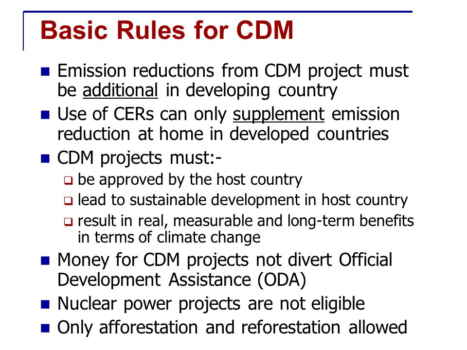 Basic Rules for CDM Emission reductions from CDM project must be additional in developing country Use of CERs can only supplement emission reduction at home in developed countries CDM projects must:-  be approved by the host country  lead to sustainable development in host country  result in real, measurable and long-term benefits in terms of climate change Money for CDM projects not divert Official Development Assistance (ODA) Nuclear power projects are not eligible Only afforestation and reforestation allowed
