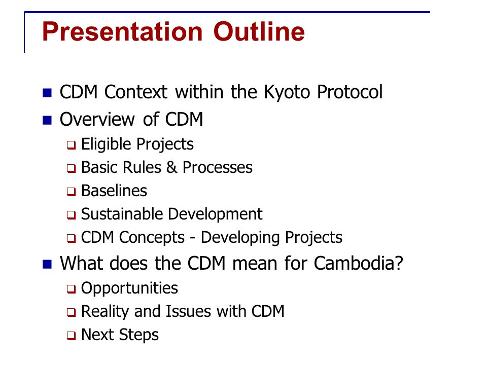 Presentation Outline CDM Context within the Kyoto Protocol Overview of CDM  Eligible Projects  Basic Rules & Processes  Baselines  Sustainable Development  CDM Concepts - Developing Projects What does the CDM mean for Cambodia.