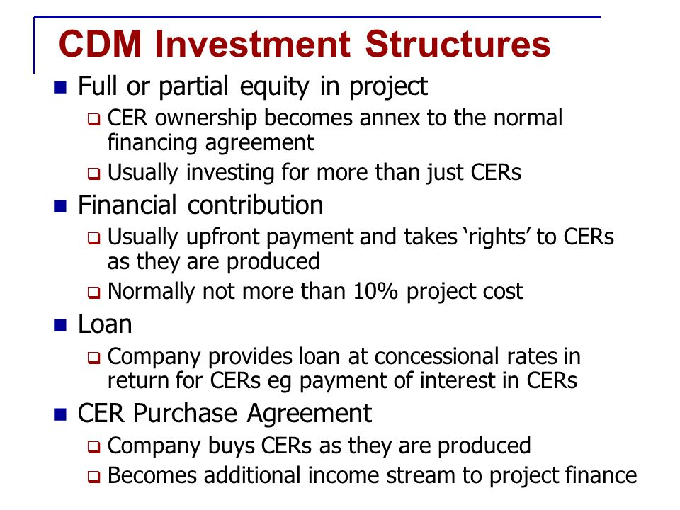 CDM Investment Structures Full or partial equity in project  CER ownership becomes annex to the normal financing agreement  Usually investing for more than just CERs Financial contribution  Usually upfront payment and takes 'rights' to CERs as they are produced  Normally not more than 10% project cost Loan  Company provides loan at concessional rates in return for CERs eg payment of interest in CERs CER Purchase Agreement  Company buys CERs as they are produced  Becomes additional income stream to project finance