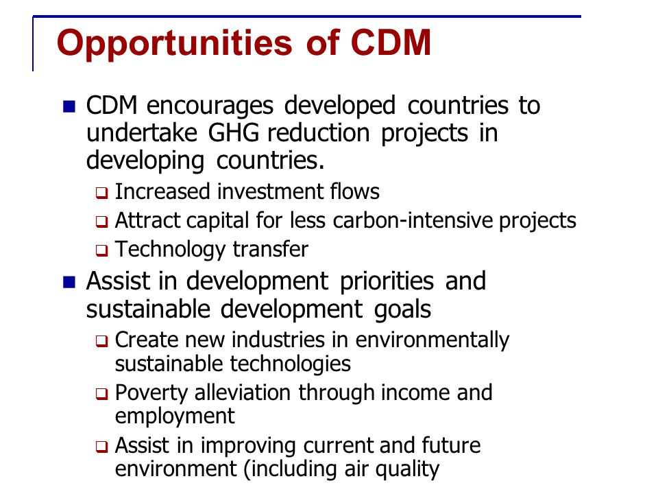 Opportunities of CDM CDM encourages developed countries to undertake GHG reduction projects in developing countries.