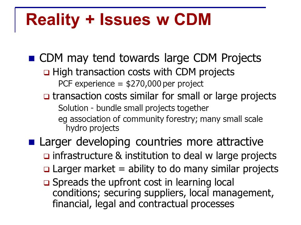 Reality + Issues w CDM CDM may tend towards large CDM Projects  High transaction costs with CDM projects PCF experience = $270,000 per project  transaction costs similar for small or large projects Solution - bundle small projects together eg association of community forestry; many small scale hydro projects Larger developing countries more attractive  infrastructure & institution to deal w large projects  Larger market = ability to do many similar projects  Spreads the upfront cost in learning local conditions; securing suppliers, local management, financial, legal and contractual processes
