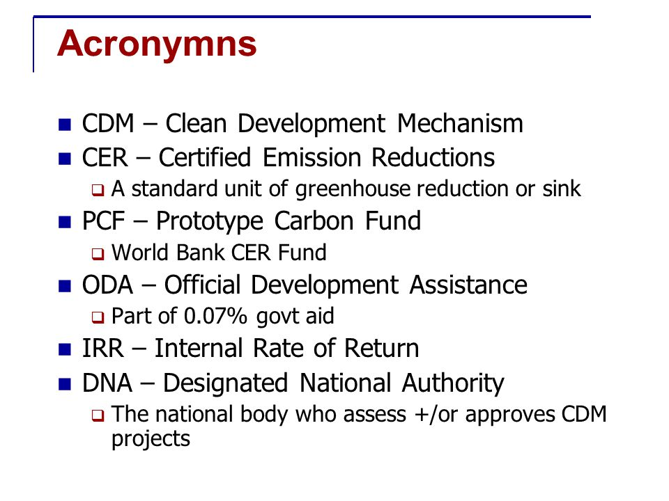 Acronymns CDM – Clean Development Mechanism CER – Certified Emission Reductions  A standard unit of greenhouse reduction or sink PCF – Prototype Carbon Fund  World Bank CER Fund ODA – Official Development Assistance  Part of 0.07% govt aid IRR – Internal Rate of Return DNA – Designated National Authority  The national body who assess +/or approves CDM projects