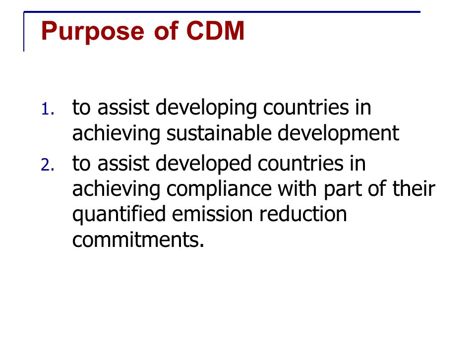 Purpose of CDM 1. to assist developing countries in achieving sustainable development 2.