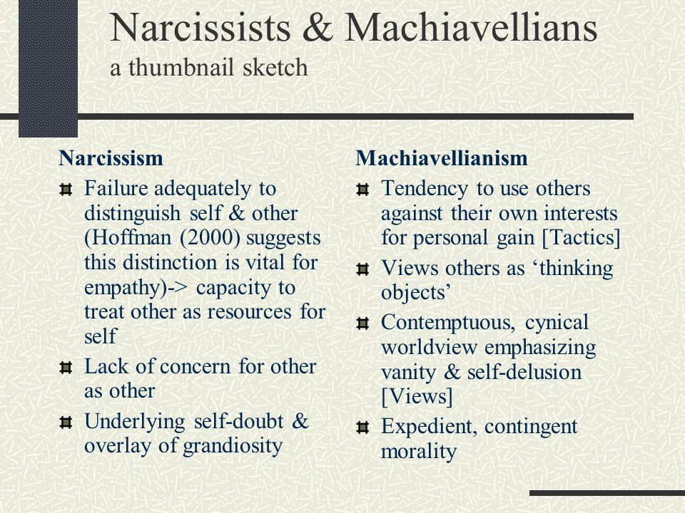 Narcissists & Machiavellians a thumbnail sketch Narcissism Failure adequately to distinguish self & other (Hoffman (2000) suggests this distinction is
