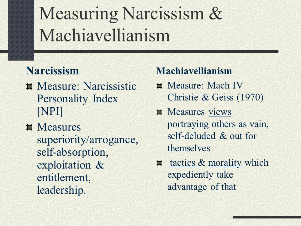 Measuring Narcissism & Machiavellianism Narcissism Measure: Narcissistic Personality Index [NPI] Measures superiority/arrogance, self-absorption, expl