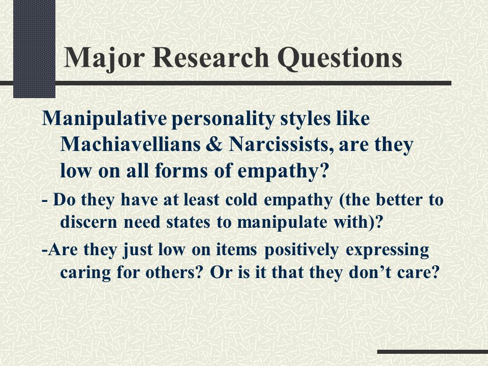 Major Research Questions Manipulative personality styles like Machiavellians & Narcissists, are they low on all forms of empathy? - Do they have at le