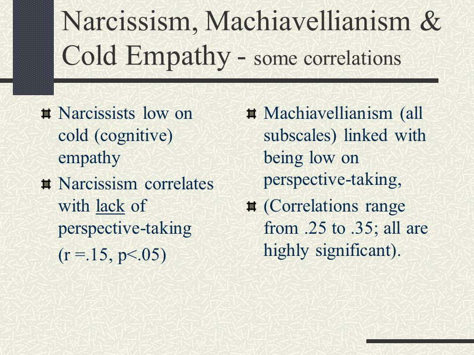 Narcissism, Machiavellianism & Cold Empathy - some correlations Narcissists low on cold (cognitive) empathy Narcissism correlates with lack of perspec