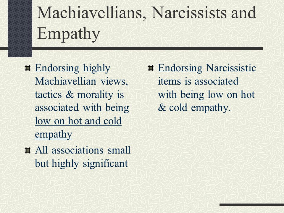 Machiavellians, Narcissists and Empathy Endorsing highly Machiavellian views, tactics & morality is associated with being low on hot and cold empathy
