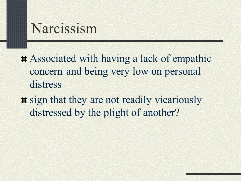 Narcissism Associated with having a lack of empathic concern and being very low on personal distress sign that they are not readily vicariously distre