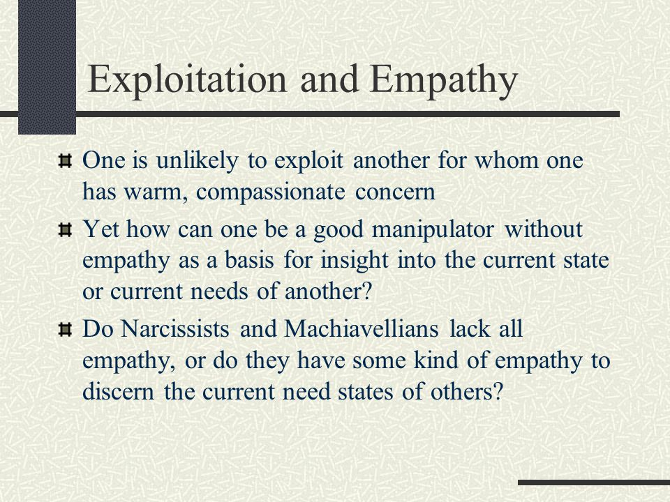 Exploitation and Empathy One is unlikely to exploit another for whom one has warm, compassionate concern Yet how can one be a good manipulator without