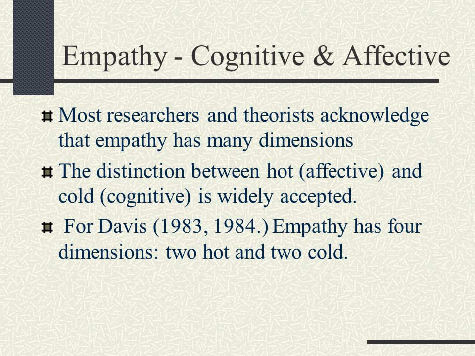Empathy - Cognitive & Affective Most researchers and theorists acknowledge that empathy has many dimensions The distinction between hot (affective) an