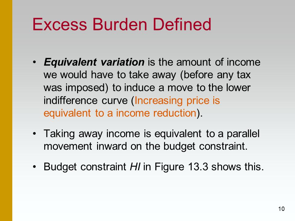 10 Excess Burden Defined Equivalent variation is the amount of income we would have to take away (before any tax was imposed) to induce a move to the lower indifference curve (Increasing price is equivalent to a income reduction).