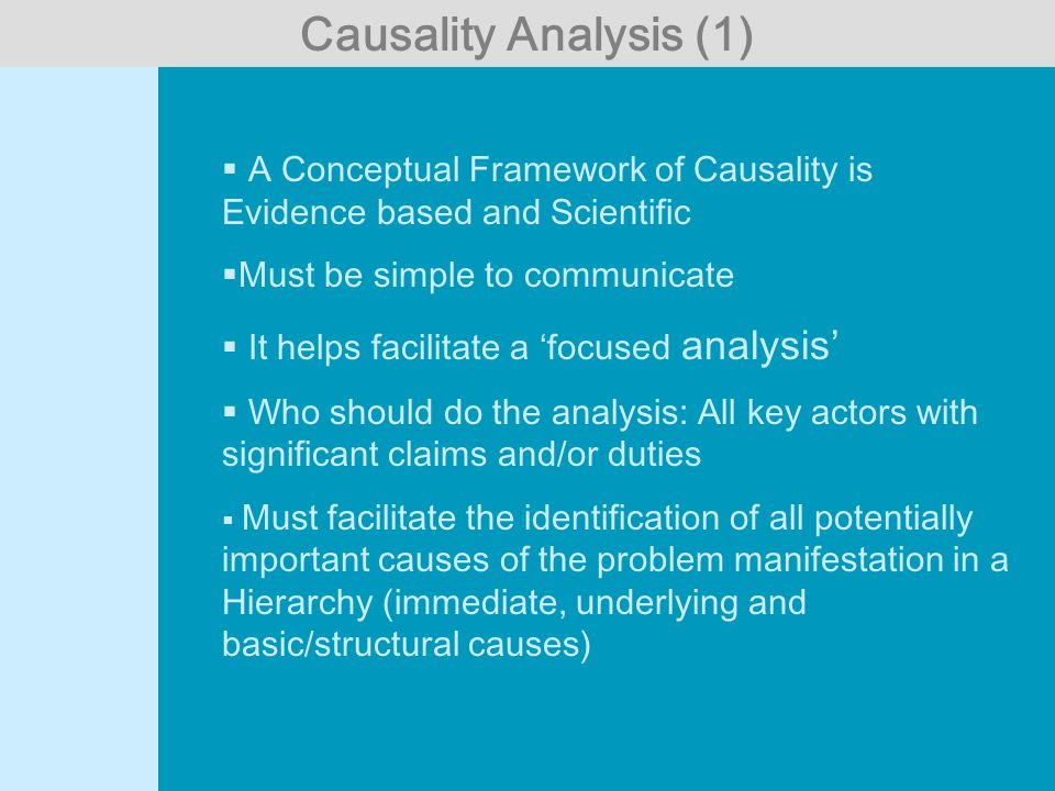  A Conceptual Framework of Causality is Evidence based and Scientific  Must be simple to communicate  It helps facilitate a 'focused analysis'  Who should do the analysis: All key actors with significant claims and/or duties  Must facilitate the identification of all potentially important causes of the problem manifestation in a Hierarchy (immediate, underlying and basic/structural causes) Causality Analysis (1)