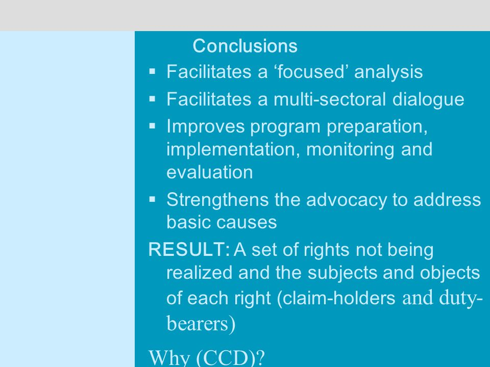 Conclusions  Facilitates a 'focused' analysis  Facilitates a multi-sectoral dialogue  Improves program preparation, implementation, monitoring and evaluation  Strengthens the advocacy to address basic causes RESULT: A set of rights not being realized and the subjects and objects of each right (claim-holders and duty- bearers) Why (CCD)