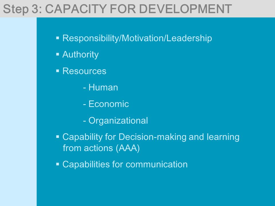 Step 3: CAPACITY FOR DEVELOPMENT  Responsibility/Motivation/Leadership  Authority  Resources - Human - Economic - Organizational  Capability for Decision-making and learning from actions (AAA)  Capabilities for communication