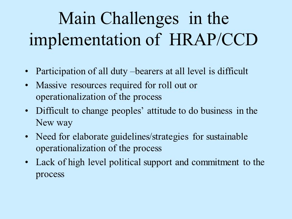Main Challenges in the implementation of HRAP/CCD Participation of all duty –bearers at all level is difficult Massive resources required for roll out or operationalization of the process Difficult to change peoples' attitude to do business in the New way Need for elaborate guidelines/strategies for sustainable operationalization of the process Lack of high level political support and commitment to the process