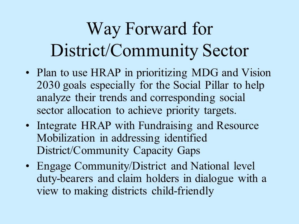 Way Forward for District/Community Sector Plan to use HRAP in prioritizing MDG and Vision 2030 goals especially for the Social Pillar to help analyze their trends and corresponding social sector allocation to achieve priority targets.
