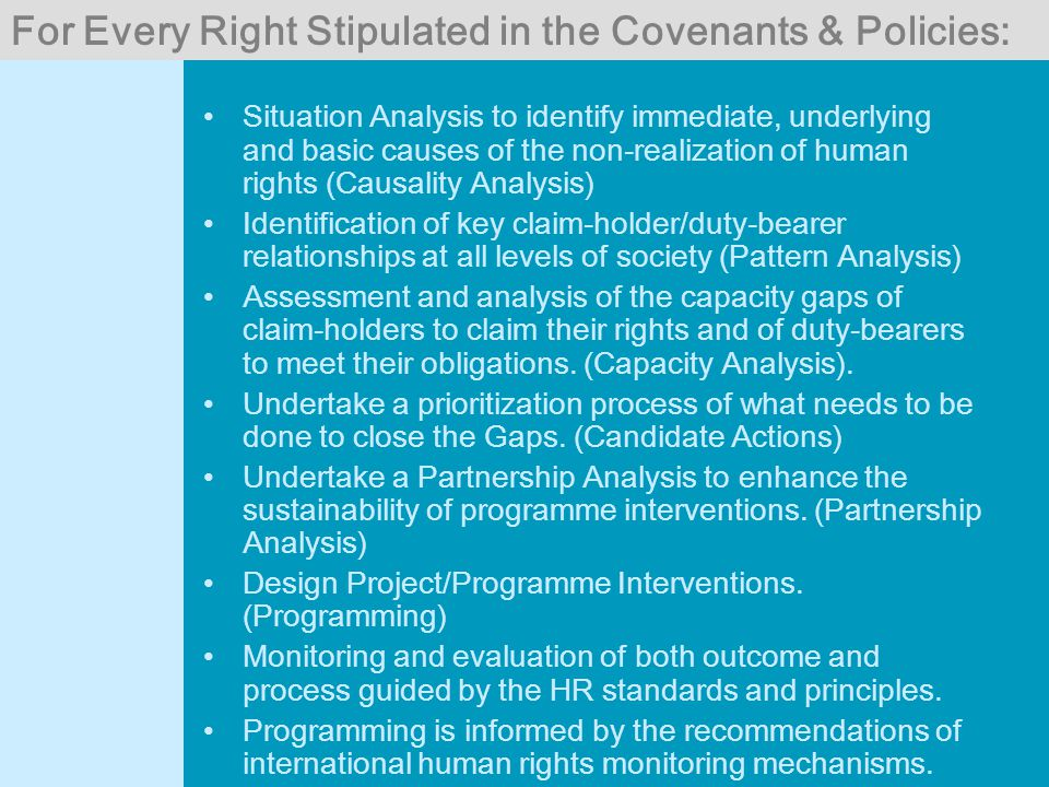 For Every Right Stipulated in the Covenants & Policies: Situation Analysis to identify immediate, underlying and basic causes of the non-realization of human rights (Causality Analysis) Identification of key claim-holder/duty-bearer relationships at all levels of society (Pattern Analysis) Assessment and analysis of the capacity gaps of claim-holders to claim their rights and of duty-bearers to meet their obligations.