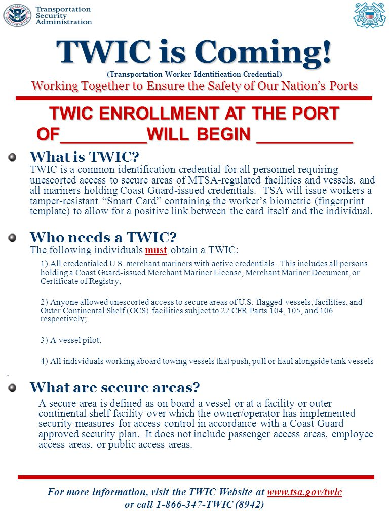 For more information, visit the TWIC Website at www.tsa.gov/twic or call 1-866-347-TWIC (8942) TWIC is Coming.
