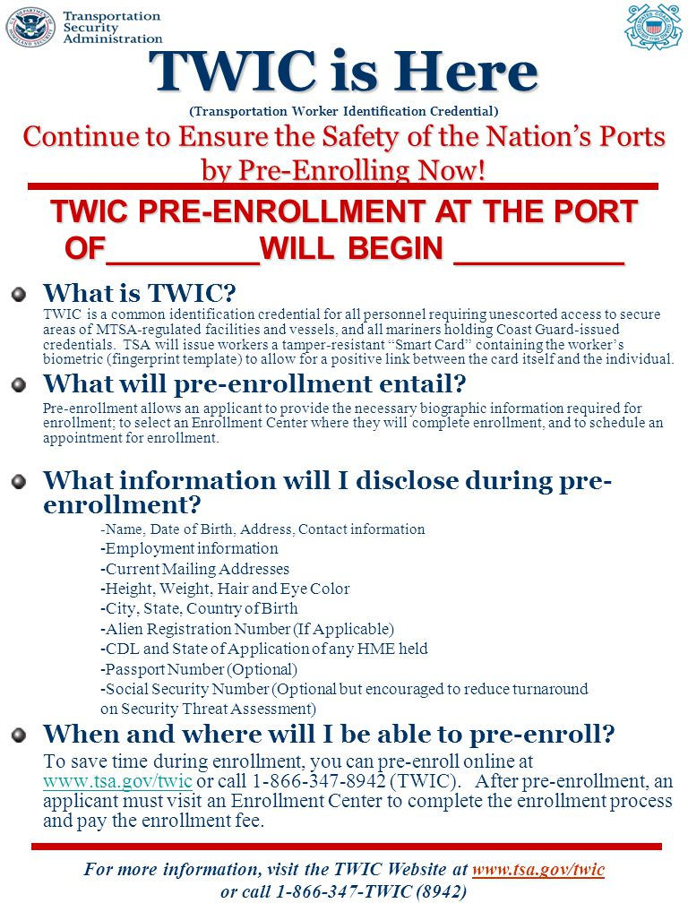For more information, visit the TWIC Website at www.tsa.gov/twic or call 1-866-347-TWIC (8942) TWIC is Here Continue to Ensure the Safety of the Nation's Ports by Pre-Enrolling Now.