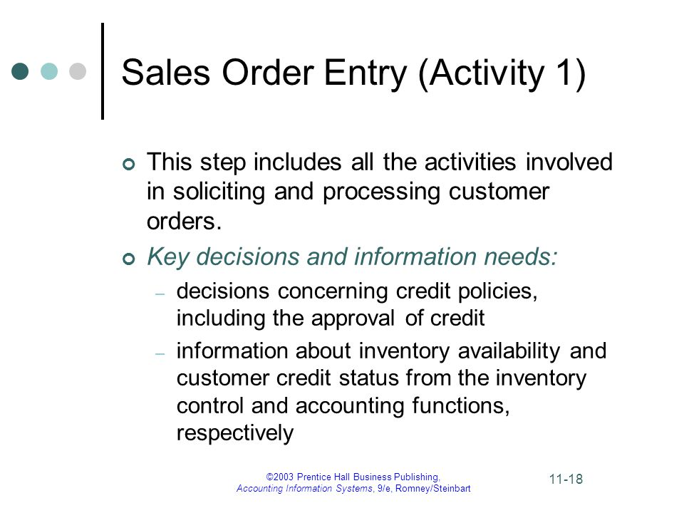 ©2003 Prentice Hall Business Publishing, Accounting Information Systems, 9/e, Romney/Steinbart 11-18 Sales Order Entry (Activity 1) This step includes all the activities involved in soliciting and processing customer orders.