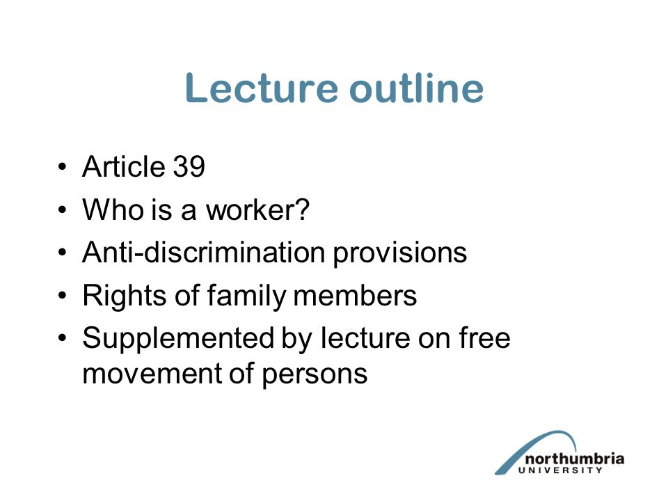 Summary Article 39 prohibits discrimination on grounds of nationality –includes direct and indirect discrimination –indirect discrimination may be permitted if it is objectively justified and proportionate –Regulation 1612/68 provides 'flesh' to Article 39 and also extends rights to the worker's family members