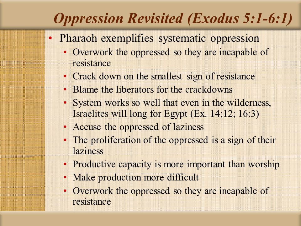 Oppression Revisited (Exodus 5:1-6:1) Hebrew foremen blame their own leaders Pharaoh s response in Exodus 5:2 is similar to Moses' response to God's call Pharaoh asks the right question; knowledge of God is the point (Ex.